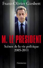 Franz-Olivier Giesbert – Monsieur Le Président. Scènes de la vie politique 2005-2011