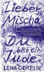 Lena Gorelik &#8211; Lieber Mischa<br />&#8230; der Du fast Schlomo Adolf Grinblum geheißen hättest, es tut mir so leid, dass ich Dir das nicht ersparen konnte: Du bist ein Jude.