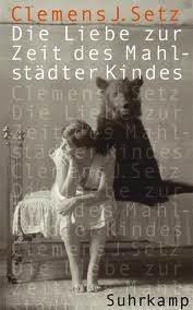 <em>Die Liebe zur Zeit des Mahlstädter Kindes</em><br />Clemens J. Setz